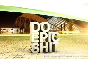 DO EPIC SHIT!!!